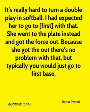 Robin Petrini  - It's really hard to turn a double play in softball. I had expected her to go to [first] with that. She went to the plate instead and got the force out. Because she got the out there's no problem with that, but typically you would just go to first base.
