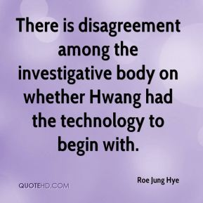 Roe Jung Hye  - There is disagreement among the investigative body on whether Hwang had the technology to begin with.