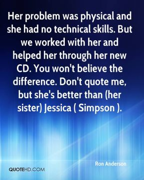 Ron Anderson  - Her problem was physical and she had no technical skills. But we worked with her and helped her through her new CD. You won't believe the difference. Don't quote me, but she's better than (her sister) Jessica ( Simpson ).