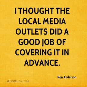 Ron Anderson  - I thought the local media outlets did a good job of covering it in advance.