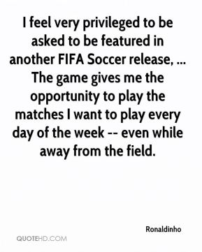 Ronaldinho  - I feel very privileged to be asked to be featured in another FIFA Soccer release, ... The game gives me the opportunity to play the matches I want to play every day of the week -- even while away from the field.