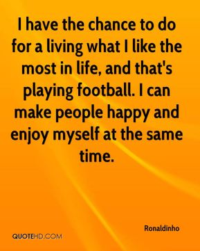 I have the chance to do for a living what I like the most in life, and that's playing football. I can make people happy and enjoy myself at the same time.