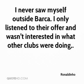 I never saw myself outside Barca. I only listened to their offer and wasn't interested in what other clubs were doing.