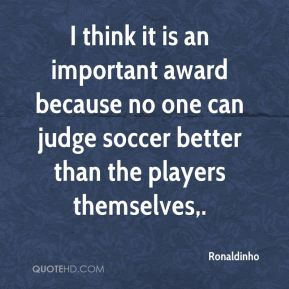 I think it is an important award because no one can judge soccer better than the players themselves.
