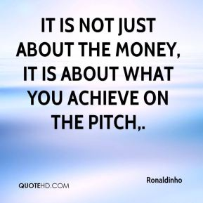 Ronaldinho  - It is not just about the money, it is about what you achieve on the pitch.