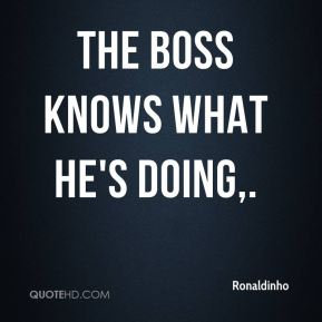 Ronaldinho  - The boss knows what he's doing.