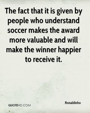 The fact that it is given by people who understand soccer makes the award more valuable and will make the winner happier to receive it.