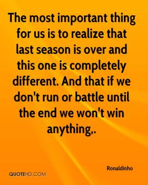 The most important thing for us is to realize that last season is over and this one is completely different. And that if we don't run or battle until the end we won't win anything.