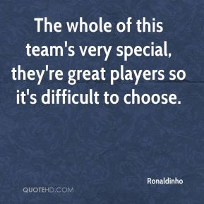 The whole of this team's very special, they're great players so it's difficult to choose.