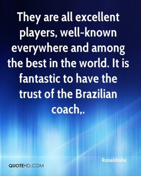 They are all excellent players, well-known everywhere and among the best in the world. It is fantastic to have the trust of the Brazilian coach.