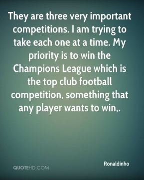 They are three very important competitions. I am trying to take each one at a time. My priority is to win the Champions League which is the top club football competition, something that any player wants to win.