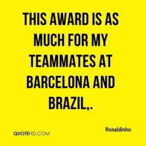 Ronaldinho  - This award is as much for my teammates at Barcelona and Brazil.