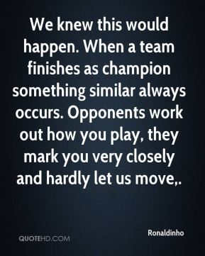 Ronaldinho  - We knew this would happen. When a team finishes as champion something similar always occurs. Opponents work out how you play, they mark you very closely and hardly let us move.