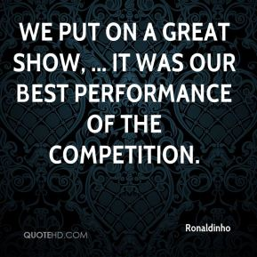 We put on a great show, ... It was our best performance of the competition.