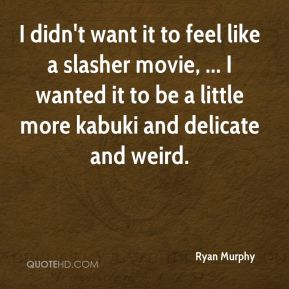 Ryan Murphy  - I didn't want it to feel like a slasher movie, ... I wanted it to be a little more kabuki and delicate and weird.