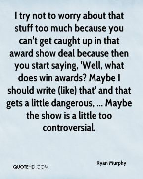 Ryan Murphy  - I try not to worry about that stuff too much because you can't get caught up in that award show deal because then you start saying, 'Well, what does win awards? Maybe I should write (like) that' and that gets a little dangerous, ... Maybe the show is a little too controversial.