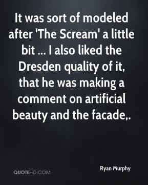 Ryan Murphy  - It was sort of modeled after 'The Scream' a little bit ... I also liked the Dresden quality of it, that he was making a comment on artificial beauty and the facade.