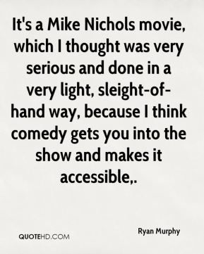 Ryan Murphy  - It's a Mike Nichols movie, which I thought was very serious and done in a very light, sleight-of-hand way, because I think comedy gets you into the show and makes it accessible.