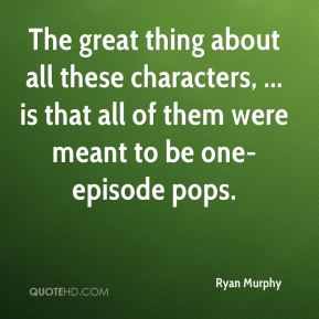 Ryan Murphy  - The great thing about all these characters, ... is that all of them were meant to be one-episode pops.