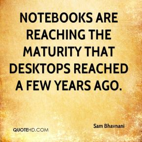 Sam Bhavnani  - Notebooks are reaching the maturity that desktops reached a few years ago.