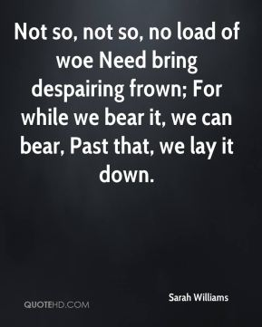 Not so, not so, no load of woe Need bring despairing frown; For while we bear it, we can bear, Past that, we lay it down.