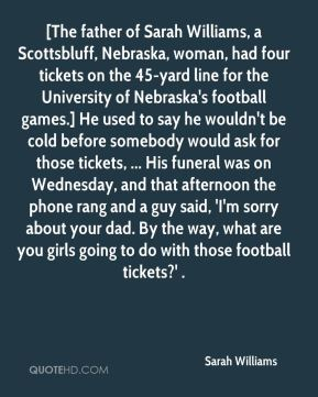 Sarah Williams  - [The father of Sarah Williams, a Scottsbluff, Nebraska, woman, had four tickets on the 45-yard line for the University of Nebraska's football games.] He used to say he wouldn't be cold before somebody would ask for those tickets, ... His funeral was on Wednesday, and that afternoon the phone rang and a guy said, 'I'm sorry about your dad. By the way, what are you girls going to do with those football tickets?' .