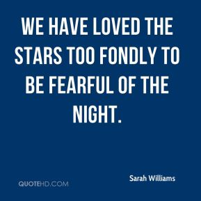 We have loved the stars too fondly to be fearful of the night.