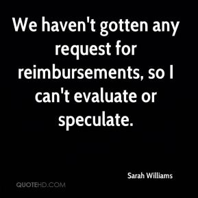 Sarah Williams  - We haven't gotten any request for reimbursements, so I can't evaluate or speculate.