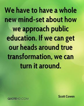 Scott Cowen  - We have to have a whole new mind-set about how we approach public education. If we can get our heads around true transformation, we can turn it around.