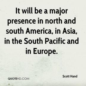It will be a major presence in north and south America, in Asia, in the South Pacific and in Europe.