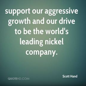 Scott Hand  - support our aggressive growth and our drive to be the world's leading nickel company.