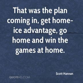 Scott Hannan  - That was the plan coming in, get home-ice advantage, go home and win the games at home.