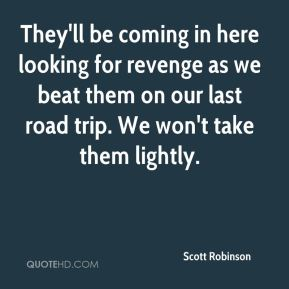 Scott Robinson  - They'll be coming in here looking for revenge as we beat them on our last road trip. We won't take them lightly.