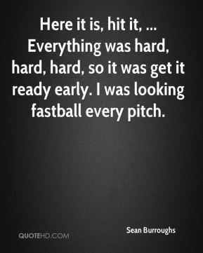 Sean Burroughs  - Here it is, hit it, ... Everything was hard, hard, hard, so it was get it ready early. I was looking fastball every pitch.