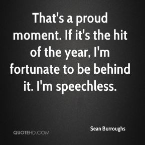 Sean Burroughs  - That's a proud moment. If it's the hit of the year, I'm fortunate to be behind it. I'm speechless.