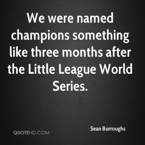 Sean Burroughs  - We were named champions something like three months after the Little League World Series.