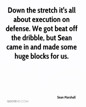 Sean Marshall  - Down the stretch it's all about execution on defense. We got beat off the dribble, but Sean came in and made some huge blocks for us.