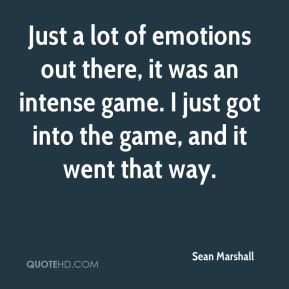 Sean Marshall  - Just a lot of emotions out there, it was an intense game. I just got into the game, and it went that way.
