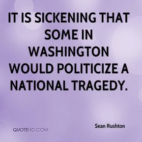 Sean Rushton  - It is sickening that some in Washington would politicize a national tragedy.