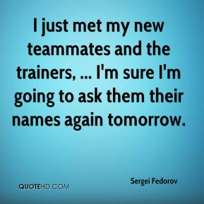 Sergei Fedorov  - I just met my new teammates and the trainers, ... I'm sure I'm going to ask them their names again tomorrow.