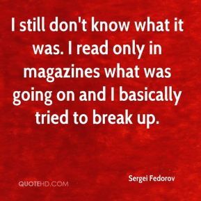 Sergei Fedorov  - I still don't know what it was. I read only in magazines what was going on and I basically tried to break up.