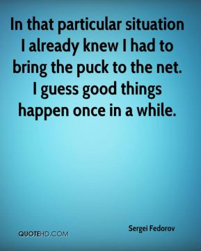 Sergei Fedorov  - In that particular situation I already knew I had to bring the puck to the net. I guess good things happen once in a while.
