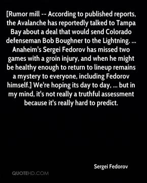 Sergei Fedorov  - [Rumor mill -- According to published reports, the Avalanche has reportedly talked to Tampa Bay about a deal that would send Colorado defenseman Bob Boughner to the Lightning. ... Anaheim's Sergei Fedorov has missed two games with a groin injury, and when he might be healthy enough to return to lineup remains a mystery to everyone, including Fedorov himself.] We're hoping its day to day, ... but in my mind, it's not really a truthful assessment because it's really hard to predict.