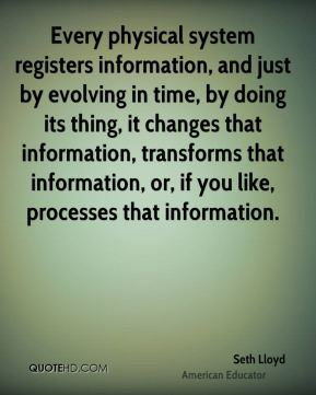 Seth Lloyd - Every physical system registers information, and just by evolving in time, by doing its thing, it changes that information, transforms that information, or, if you like, processes that information.