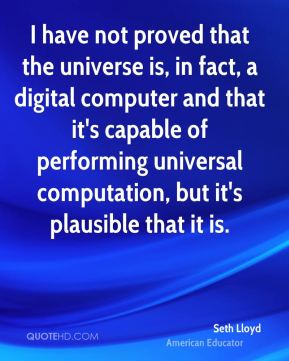 Seth Lloyd - I have not proved that the universe is, in fact, a digital computer and that it's capable of performing universal computation, but it's plausible that it is.