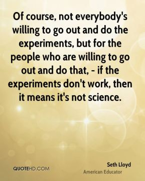Seth Lloyd - Of course, not everybody's willing to go out and do the experiments, but for the people who are willing to go out and do that, - if the experiments don't work, then it means it's not science.