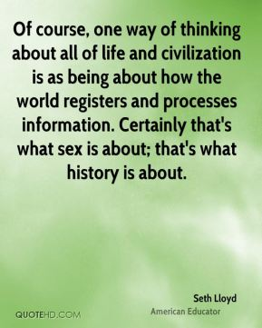 Seth Lloyd - Of course, one way of thinking about all of life and civilization is as being about how the world registers and processes information. Certainly that's what sex is about; that's what history is about.