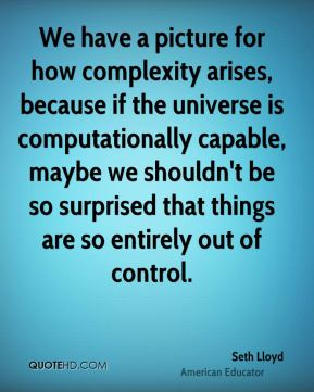 Seth Lloyd - We have a picture for how complexity arises, because if the universe is computationally capable, maybe we shouldn't be so surprised that things are so entirely out of control.
