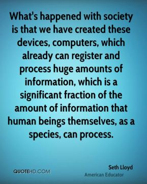 Seth Lloyd - What's happened with society is that we have created these devices, computers, which already can register and process huge amounts of information, which is a significant fraction of the amount of information that human beings themselves, as a species, can process.