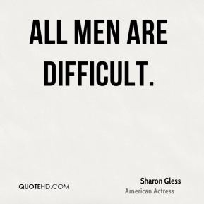 All men are difficult.